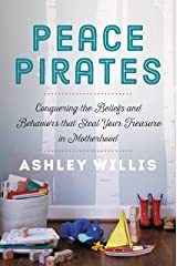 Peace Pirates: Conquering the Beliefs and Behaviors that Steal Your Treasure in Motherhood Kindle Edition
