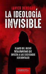 La ideología invisible: Claves del totalitarismo que infecta a las sociedades occidentales (Spanish Edition)