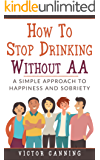 How To Stop Drinking Without AA: A Simple Approach To Happiness And Sobriety