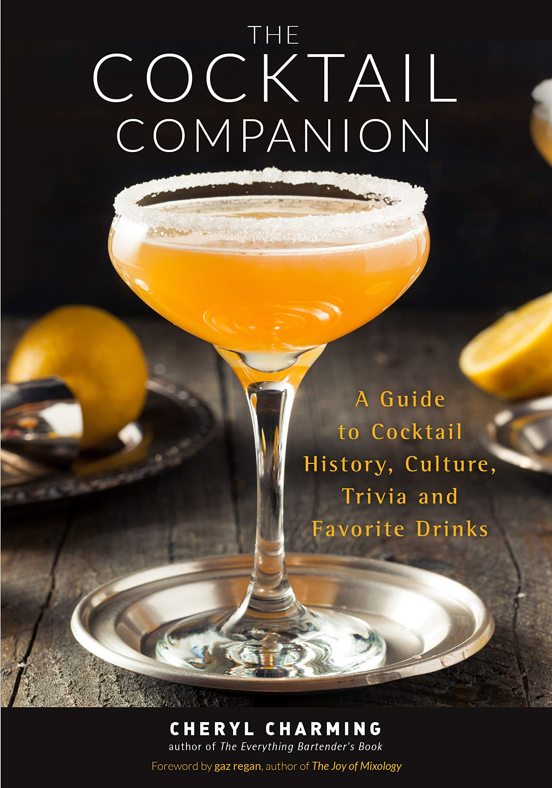 The Cocktail Companion A Guide To Cocktail History Culture Trivia And Favorite Drinks Bartending Book Cocktails Gift Cocktail Recipes History Of Cocktails For Fans Of The Joy Of Mixology Charming Cheryl Regan