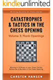 Catastrophes & Tactics in the Chess Opening - Volume 3: Flank Openings: Winning in 15 Moves or Less: Chess Tactics, Brilliancies & Blunders in the Chess Opening (Winning Quickly at Chess Series)