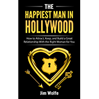 The Happiest Man in Hollywood: How to Attract, Keep, and Build a Great Relationship with the Right Woman for You (English Edition)