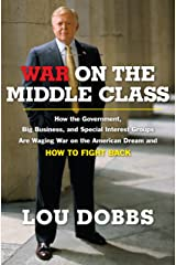 War on the Middle Class: How the Government, Big Business, and Special Interest Groups Are Waging War ont he American Dream and How to Fight Back Kindle Edition