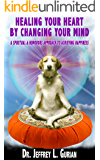 Healing Your Heart, By Changing Your Mind: A Spiritual and Humorous Approach To Achieving Happiness