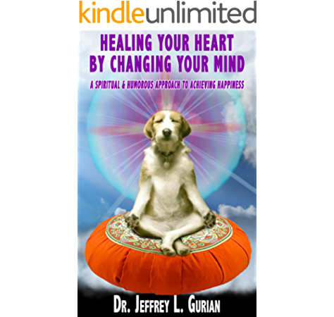 Healing Your Heart By Changing Your Mind A Spiritual And Humorous Approach To Achieving Happiness The Happiness Series Book 1 Kindle Edition By Gurian Dr Jeffrey L Religion Spirituality