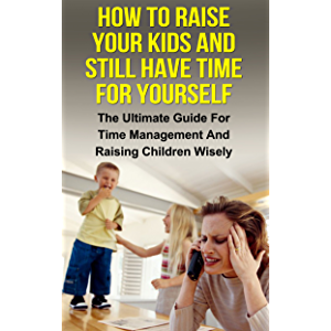 How To Raise Your Kids And Still Have Time For Yourself: The Ultimate Guide For Time Management And Raising Children…