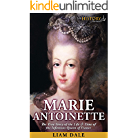 Marie Antoinette: The True Story of the Life & Time of the Infamous Queen of France (Royalty Biography)