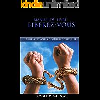 Manuel Du Livre Liberez-Vous: Armes Puissantes de Guerre Spirituelle (French Edition)