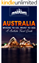 Australia: Where To Go, What To See - A Australia Travel Guide (Australia,Sydney,Melbourne,Brisbane,Perth,Adelaide,Canberra Book 1)