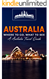 Australia: Where To Go, What To See - A Australia Travel Guide (Australia,Sydney,Melbourne,Brisbane,Perth,Adelaide,Canberra Book 1) (English Edition)
