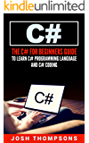 C#: The C# For Beginners Guide To Learn C# Programming Language and C# Coding (C# Books)