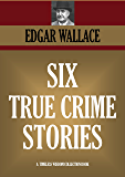 TRUE CRIME: Six real stories of mystery and crime. The Secret Of The Moat Farm, The Murder On Yarmouth Sands, Herbert Armstrong - Poisoner, The Great Bank ... (TIMELESS WISDOM COLLECTION Book 1265)