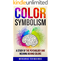 Color Symbolism: A Study of the Psychology and Meaning behind Colors (Archetypes, Symbols, Chakras, Secret of Colors)