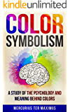 Color Symbolism: A Study of the Psychology and Meaning behind Colors (Archetypes, Symbols, Chakras, Secret of Colors, Metaphysics, Philosophy, Science, Mentalism, Symbols, Mysticism, Universal Law)