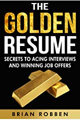 The Golden Resume: Secrets To Acing Interviews And Winning Job Offers Kindle Edition