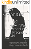 How I Was Turned into a Pregnant Girl: (one man's taboo journey from alpha male to pregnant young beauty – transgender romance)
