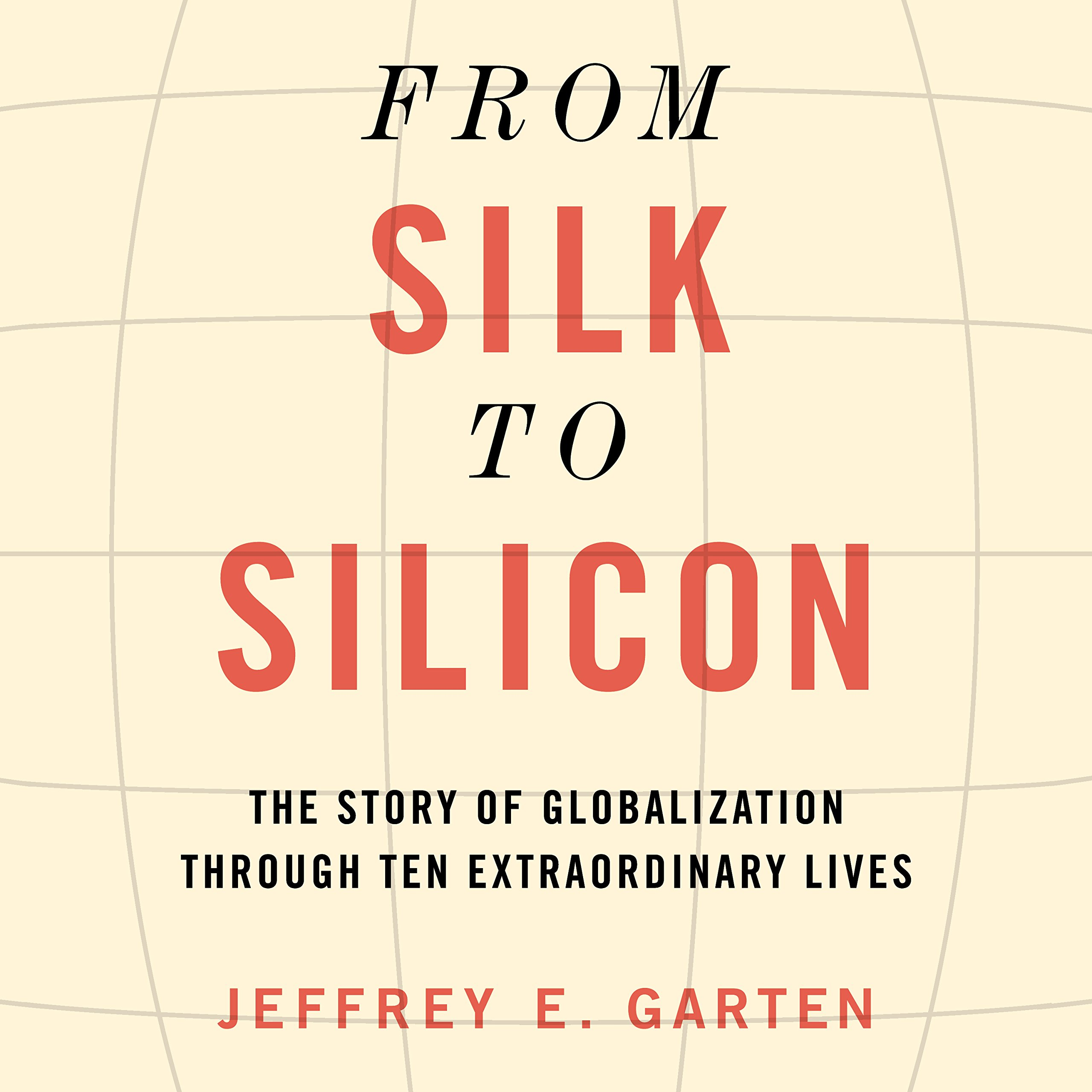 Download From Silk to Silicon: The Story of Globalization Through Ten Extraordinary Lives PDF