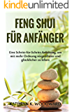 Feng Shui für Anfänger: Eine Schritt-für-Schritt-Anleitung, um mit mehr Ordnung sorgenfreier und glücklicher zu leben