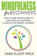 Mindfulness: Mindfulness for Beginners: How To Use Mindfulness to Find Peace and Happiness Living in The Present Moment (Mindfulness Meditation Exercises & Techniques) Kindle Edition