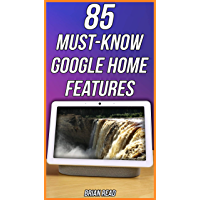 85 MUST-KNOW Features Of Your Google Home: The Best Uses For Google Nest (English Edition)