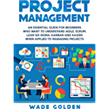 Project Management: An Essential Guide for Beginners Who Want to Understand Agile, Scrum, Lean Six Sigma, Kanban and…