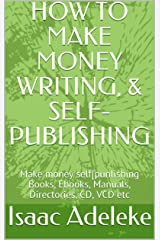 HOW TO MAKE MONEY WRITING,  & SELF-PUBLISHING: Make money self-publishing Books, Ebooks, Manuals, Directories, CD, VCD etc Kindle Edition