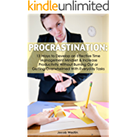 Procrastination: 13 Ways to Develop An Effective Time Management Mindset & Increase Productivity without Burning Out Or Getting Overwhelmed With Everyday Tasks