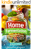 Home Fermentation: A Starter Guide for Fermentation Beginners: Step By Step Recipes for Fresh, Fermented Vegetables and Quick Pickles - 2nd Edition (DIY Pickling, Kombucha, Krauts, Kimchis)