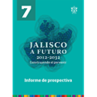 Informe de prospectiva (Jalisco a futuro 2012-2032. Construyendo el porvenir nº 7)