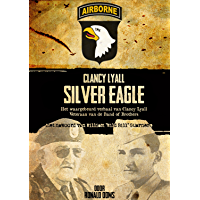 Silver Eagle (Dutch Version): Het waargebeurd verhaal van Clancy Lyall. Veteraan van de Band of Brothers.