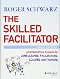 The Skilled Facilitator: A Comprehensive Resource for Consultants, Facilitators, Coaches, and Trainers, Third Edition