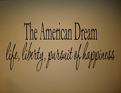Amazon THE AMERICAN DREAM LIFE LIBERTY PURSUIT OF HAPPINESS Inspiration Life Liberty And The Pursuit Of Happiness Quote