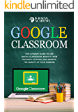Google Classroom: The Ultimate Guide to Use Digital Classroom, Benefit from Distance Learning and Improve the Quality of Your Lessons