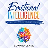 Emotional Intelligence: How to Increase Your EQ for Business and Happier Relationships, Increase Your Influence, Improve Your Leadership, Social Skills, Reprogram Your Mindset