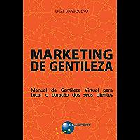 Marketing de Gentileza: Manual da Gentileza Virtual para tocar o coração dos seus clientes