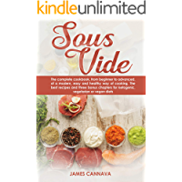 Sous vide: The complete cookbook, from beginner to advanced, of a modern, easy and healthy way of cooking. The best recipes and three bonus chapters for ketogenic, vegetarian or vegan diets