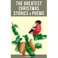 The Greatest Christmas Stories & Poems (Illustrated Edition): 230+ Stories, Poems & Carols: The Gift of the Magi, The Mistletoe Bough, A Christmas Carol, ... a Shoe, The Fir Tree, The Christmas Angel…