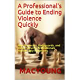 A Professional's Guide to Ending Violence Quickly: How Bouncers, Bodyguards, and Other Security Professionals Handle Ugly Sit