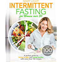 Intermittent Fasting For Women over 50: A Perfect Guide to Losing Weight and Eating Healthy with More Than 100 Recipes