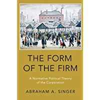 The Form of the Firm: A Normative Political Theory of the Corporation