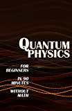 QUANTUM PHYSICS for Beginners in 90 Minutes without Math: All the major ideas of quantum mechanics, from quanta to entanglement, in simple language (English Edition)