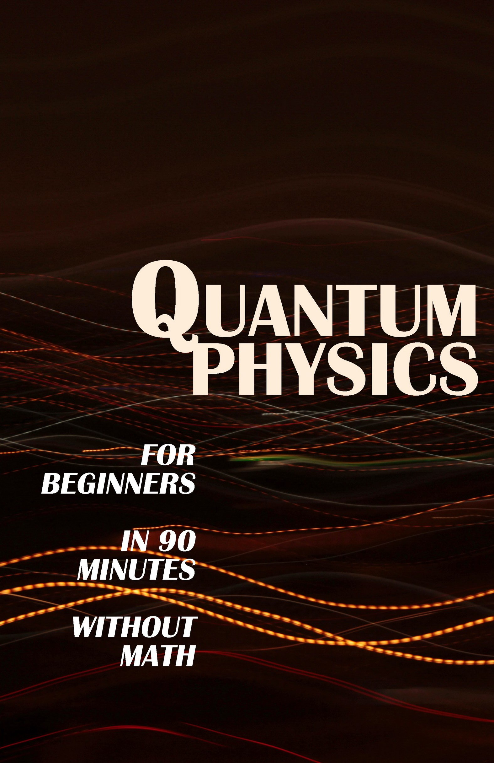 QUANTUM PHYSICS For Beginners In 90 Minutes Without Math  All The Major Ideas Of Quantum Mechanics From Quanta To Entanglement In Simple Language  English Edition