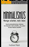 Minimalismus: Weniger arbeiten, mehr leben: Durch minimalistisches Arbeiten in 2 Stunden mehr schaffen, als andere in einer Woche schaffen. (Minimalismus, ... Zeitmanagement, Ruhe, Ordnung)