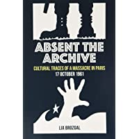 Absent the Archive: Cultural Traces of a Massacre in Paris, 17 October 1961 (Contemporary French and Francophone…