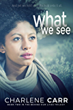 What We See (Behind Our Lives Trilogy Book 2)