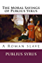 The Moral Sayings of Publius Syrus : A Roman Slave