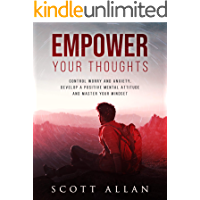 Empower Your Thoughts: Control Worry and Anxiety, Develop a Positive Mental Attitude, and Master Your Mindset (The Empowered Lifestyle Book 2)