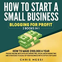 How to Start a Small Business - Blogging for Profit: 2 Books in 1: How to Make $100,000 a Year Passive Income with Affiliate Marketing, Social Media Marketing, and Strategies to Scale up Your Business