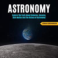 Astronomy: Explore the Truth About Universe, Galaxies, Dark Matter and the History of Astronomy