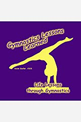 Gymnastics Lessons Learned: Life Lessons through Gymnastics Kindle Edition